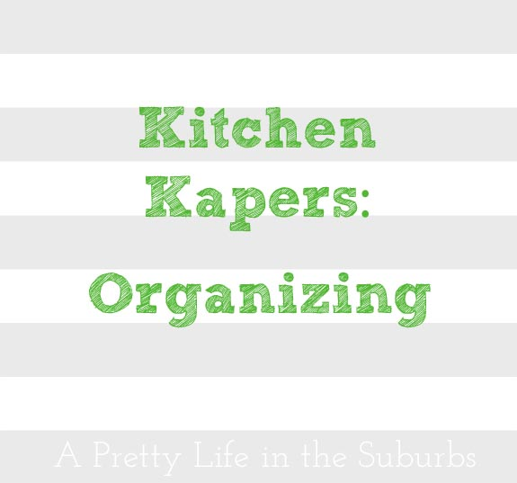 Kitchen Kapers: Organizing - A Pretty Life In The Suburbs